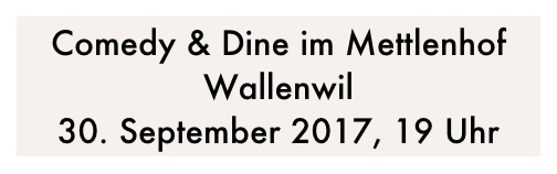 Comedy & Dine im Mettlenhof Wallenwil 30. September 2017, 19 Uhr